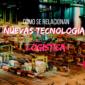 ¿Cómo se relacionan la logística y las nuevas tecnologías?