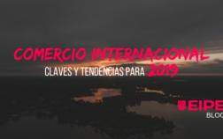 Las claves y tendencias para el Comercio Internacional de 2019