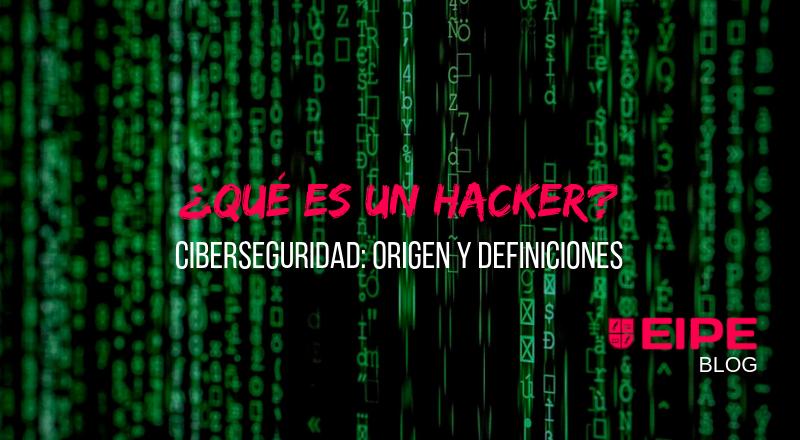 Qué es un hacker. Ciberseguridad: origen y definiciones.