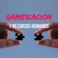 Recursos humanos: la gamificación como herramienta de desarrollo